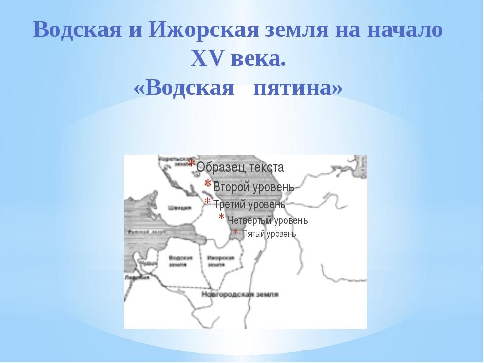 Водская и Ижорская земля на начало XV века. «Водская пятина»