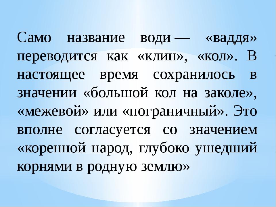 Само название води— «ваддя» переводится как «клин», «кол». В настоящее врем...