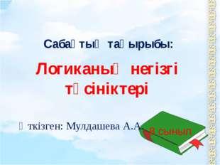 Логиканың негізгі түсініктері Сабақтың тақырыбы: Өткізген: Мулдашева А.А. 8 с