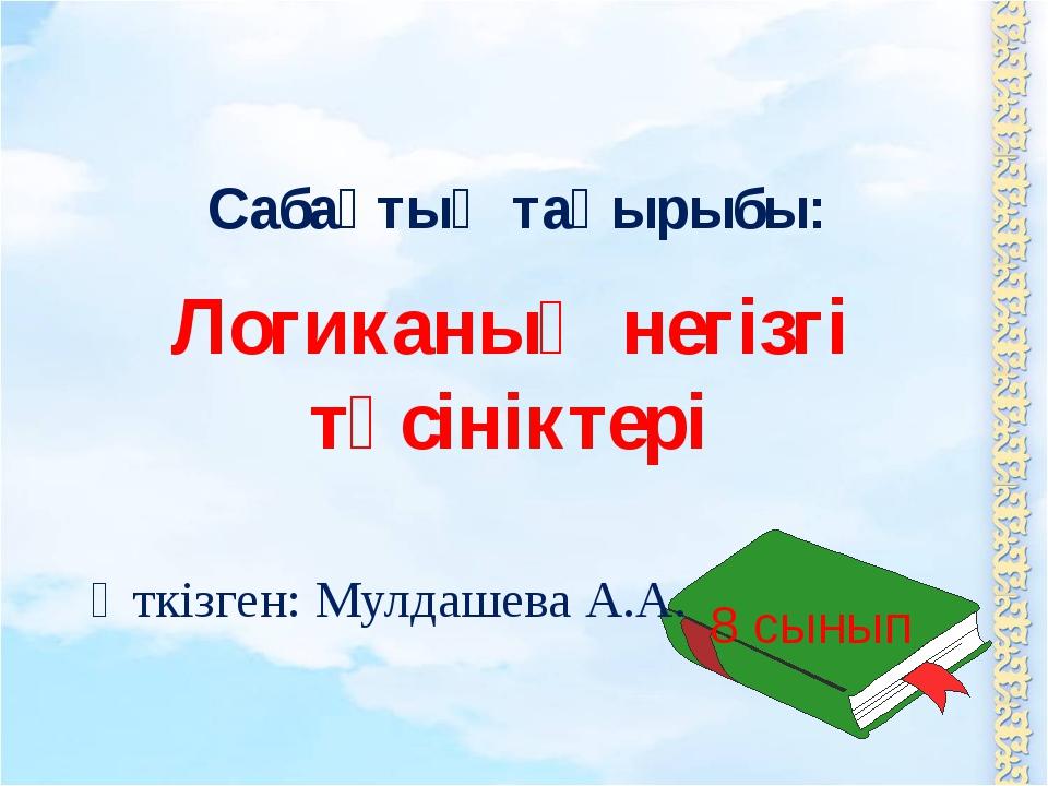 Логиканың негізгі түсініктері Сабақтың тақырыбы: Өткізген: Мулдашева А.А. 8 с...