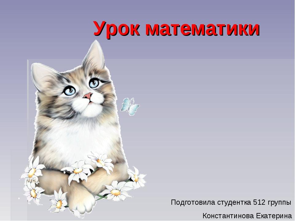 Урок математики Подготовила студентка 512 группы Константинова Екатерина