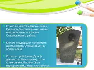 По окончании гражданской войны Гавриила Дмитриевича назначили председателем и