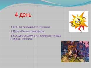 4 день 1.КВН по сказкам А.С. Пушкина. 2.Игра «Юные пожарники» 3.Конкурс рисун