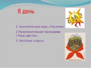 8 день 1.Экологическая игра «Паутина». 2.Развлекательная программа «Язык цвет