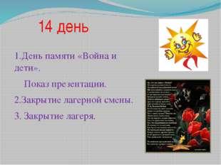 14 день 1.День памяти «Война и дети». Показ презентации. 2.Закрытие лагерной