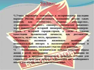 Задачи: 1.Учить бережному отношению к историческому наследию народов России,