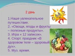 2 день 1.Наше увлекательное путешествие. 2. «Овощи, ягоды и фрукты – полезны