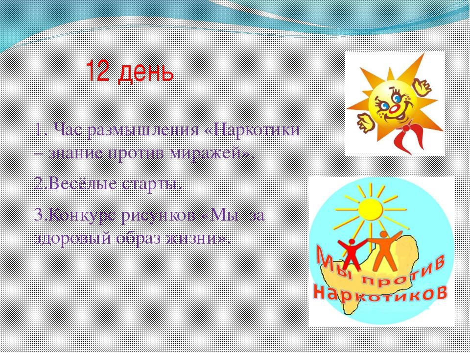 12 день 1. Час размышления «Наркотики – знание против миражей». 2.Весёлые ста...