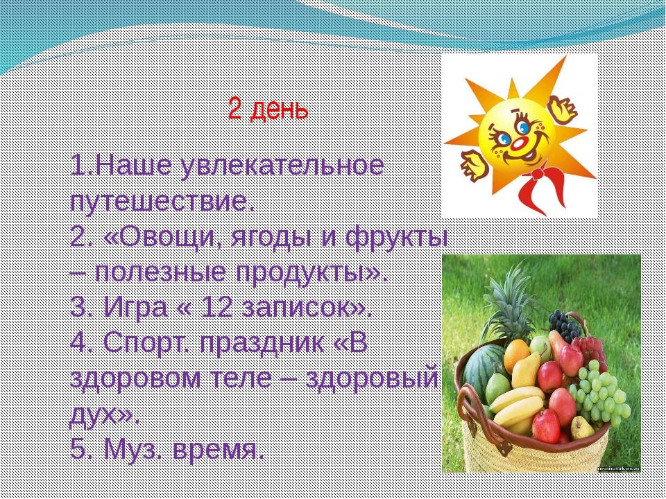 2 день 1.Наше увлекательное путешествие. 2. «Овощи, ягоды и фрукты – полезны...