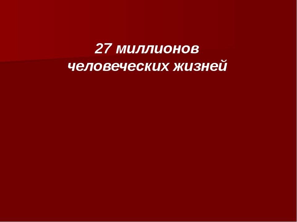 27 миллионов человеческих жизней