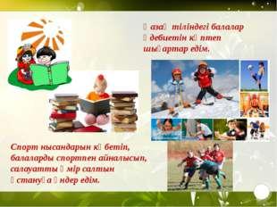 Қазақ тіліндегі балалар әдебиетін көптеп шығартар едім. Спорт нысандарын көб