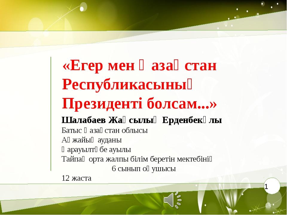 «Егер мен Қазақстан Республикасының Президенті болсам...» Шалабаев Жақсылық Е...