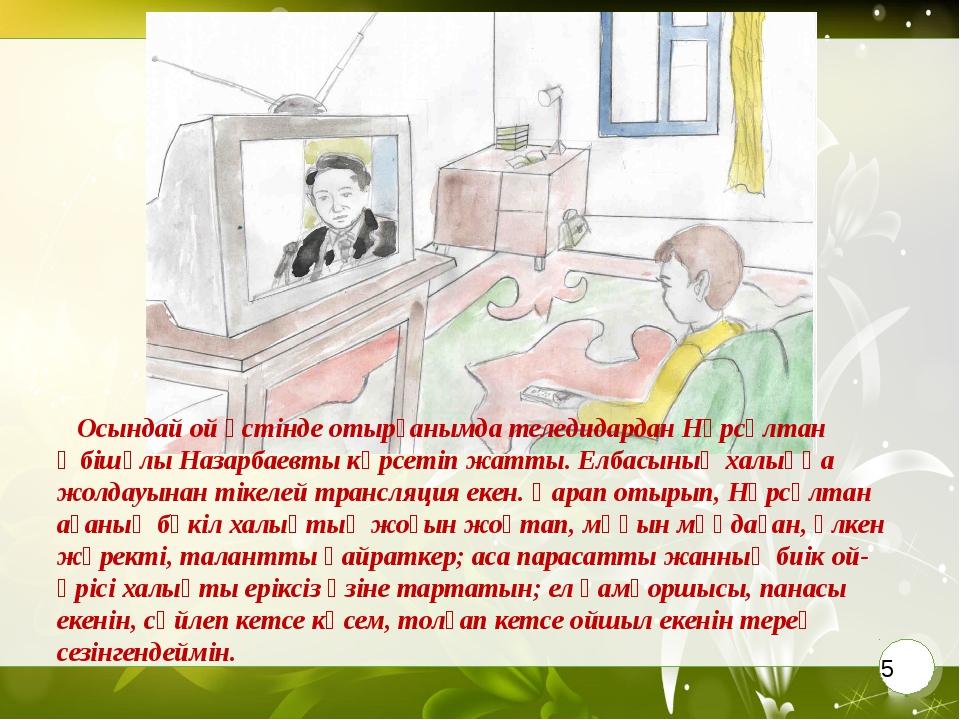 Осындай ой үстінде отырғанымда теледидардан Нұрсұлтан Әбішұлы Назарбаевты кө...