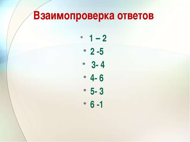 Взаимопроверка ответов 1 – 2 2 -5 3- 4 4- 6 5- 3 6 -1