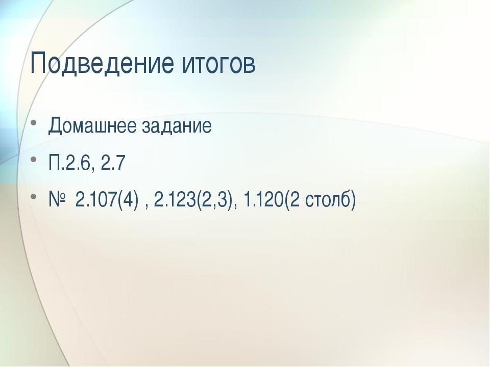 Подведение итогов Домашнее задание П.2.6, 2.7 № 2.107(4) , 2.123(2,3), 1.120(...