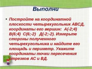 Выполни Постройте на координатной плоскости четырехугольник АВСД, координаты