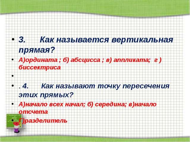 3. Как называется вертикальная прямая? А)ордината ; б) абсцисса ; в) ап...