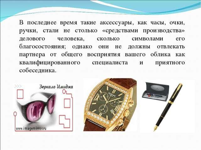 В последнее время такие аксессуары, как часы, очки, ручки, стали не столько «...