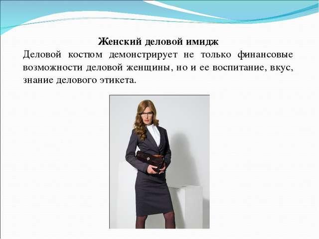 Женский деловой имидж Деловой костюм демонстрирует не только финансовые возмо...