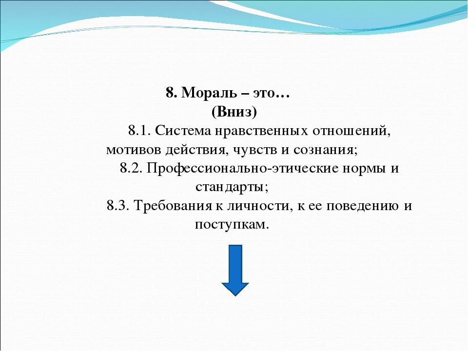 8. Мораль – это… (Вниз) 8.1. Система нравственных отношений, мотивов действия...