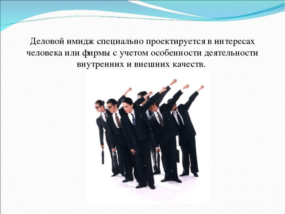 Деловой имидж специально проектируется в интересах человека или фирмы с учето...