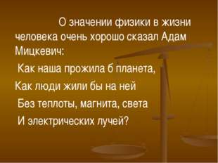 О значении физики в жизни человека очень хорошо сказал Адам Мицкевич: Как