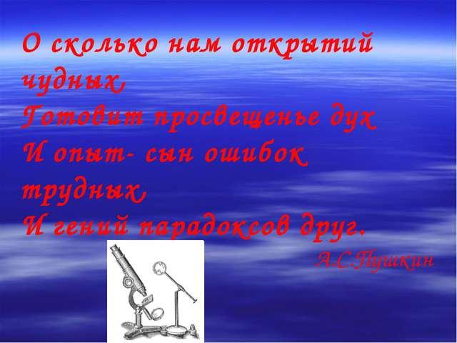 О сколько нам открытий чудных, Готовит просвещенье дух И опыт- сын ошибок тру...