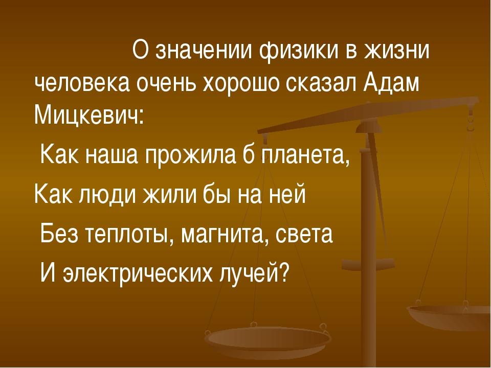 О значении физики в жизни человека очень хорошо сказал Адам Мицкевич: Как...