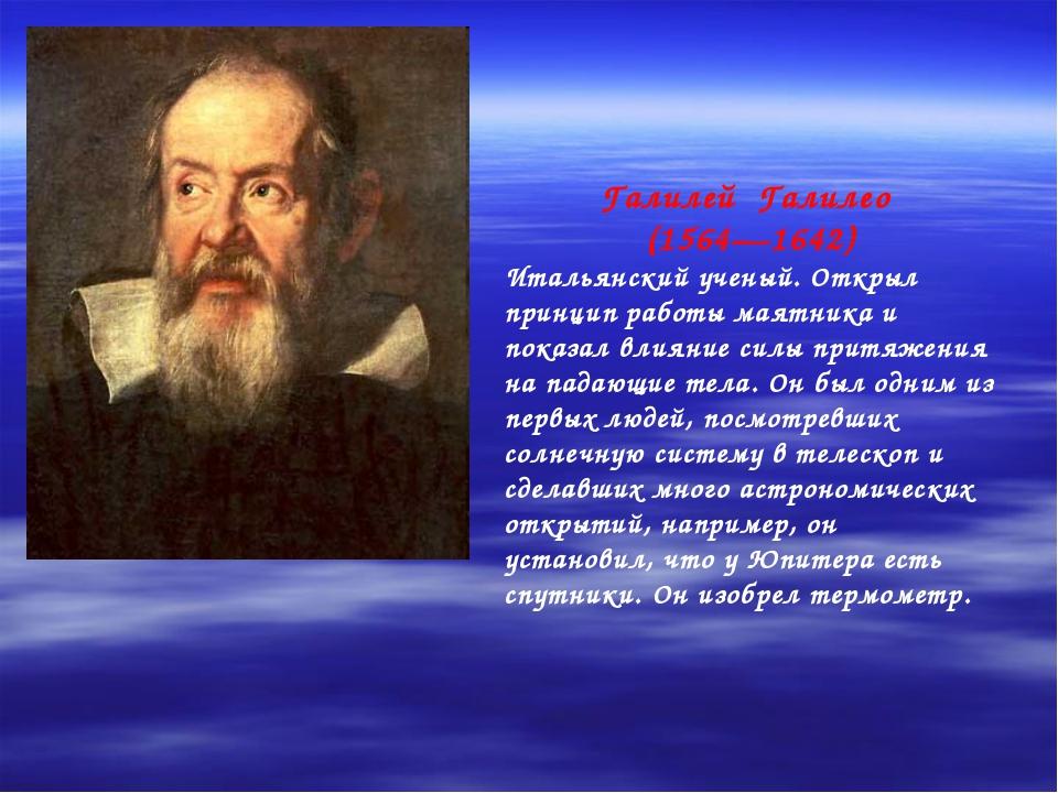 Галилей Галилео (1564—1642) Итальянский ученый. Открыл принцип работы маятник...
