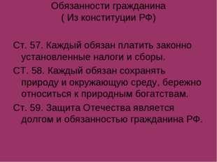 Обязанности гражданина ( Из конституции РФ) Ст. 57. Каждый обязан платить зак