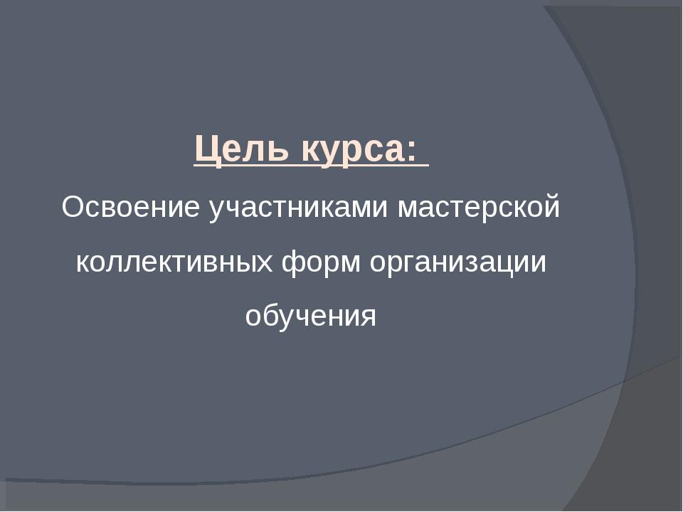 Цель курса: Освоение участниками мастерской коллективных форм организации обу...
