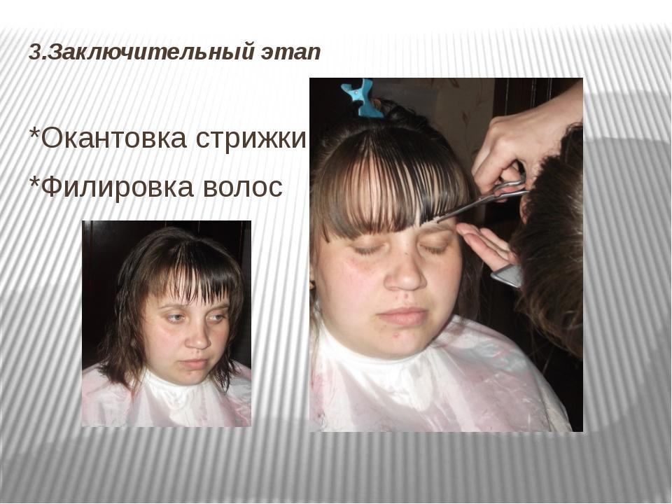3.Заключительный этап *Окантовка стрижки *Филировка волос
