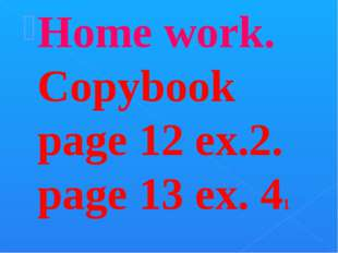Home work. Copybook page 12 ex.2. page 13 ex. 41