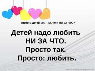Любить детей: ЗА ЧТО? или НИ ЗА ЧТО? Детей надо любить НИ ЗА ЧТО. Просто так.