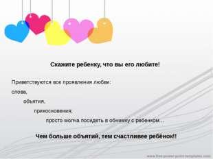 Скажите ребенку, что вы его любите! Приветствуются все проявления любви: слов
