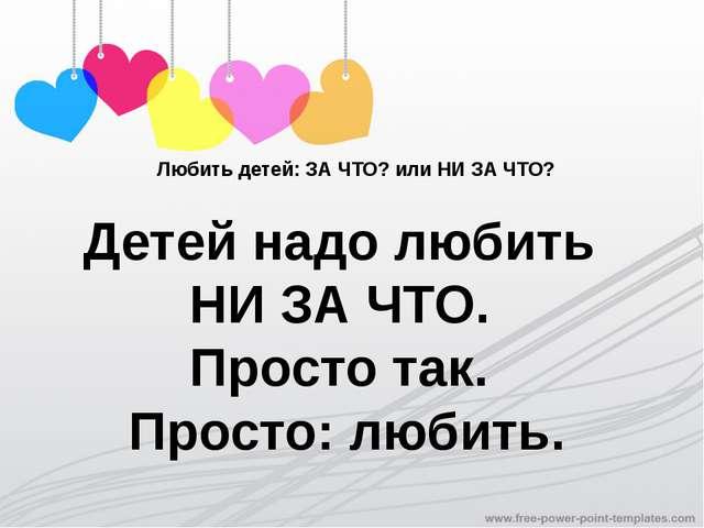 Любить детей: ЗА ЧТО? или НИ ЗА ЧТО? Детей надо любить НИ ЗА ЧТО. Просто так....