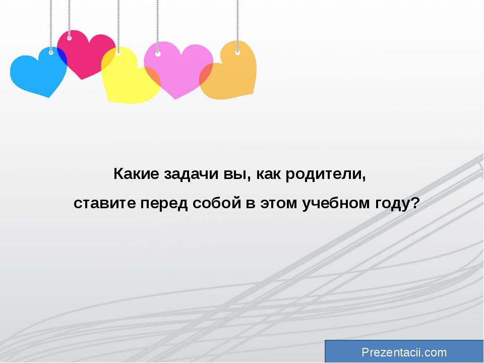 Prezentacii.com Какие задачи вы, как родители, ставите перед собой в этом уче...