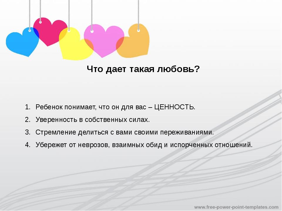 Что дает такая любовь? Ребенок понимает, что он для вас – ЦЕННОСТЬ. Увереннос...