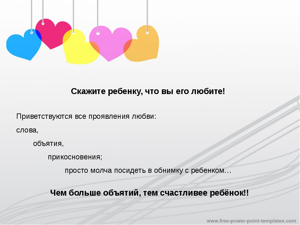 Скажите ребенку, что вы его любите! Приветствуются все проявления любви: слов...