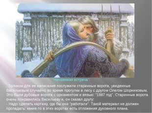 Толчком для ее написания послужили старинные ворота, увиденные Васильевым сл