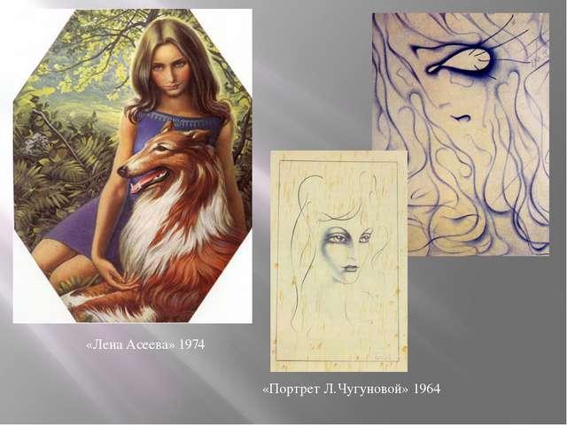 «Лена Асеева» «Портрет Л.Чугуновой» 1974 1964