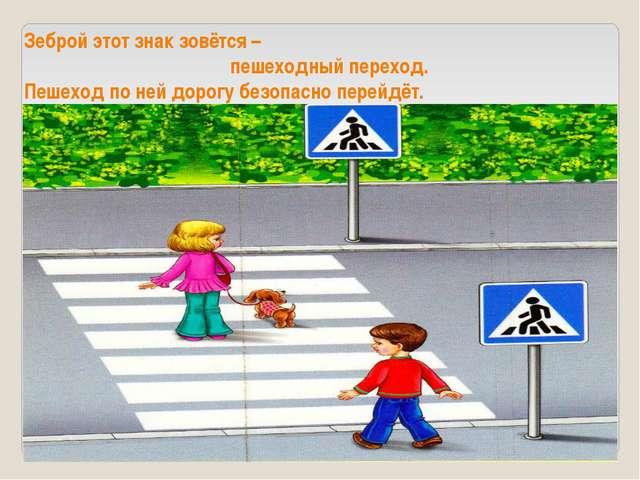Зеброй этот знак зовётся – пешеходный переход. Пешеход по ней дорогу безопас...