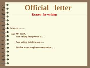 Official letter Reason for writing Subject: ……… Dear Mr. Smith, I am writing