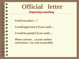 Official letter Requesting something Could you please…? I would appreciate it