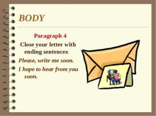 BODY Paragraph 4 Close your letter with ending sentences: Please, write me so