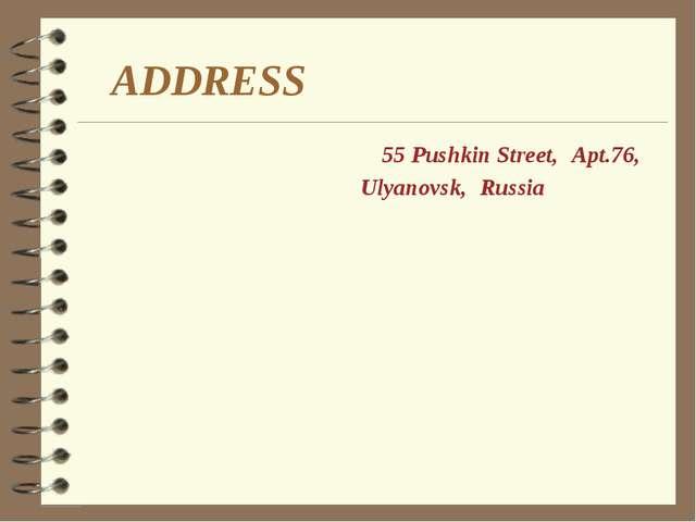ADDRESS Apt.76, 55 Pushkin Street, Ulyanovsk, Russia