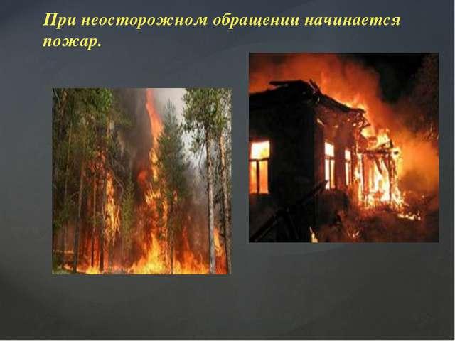 При неосторожном обращении начинается пожар.