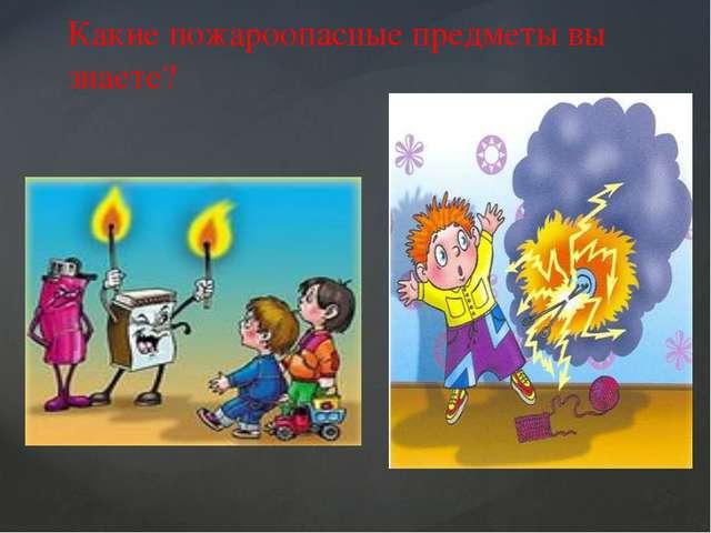 Какие пожароопасные предметы вы знаете?