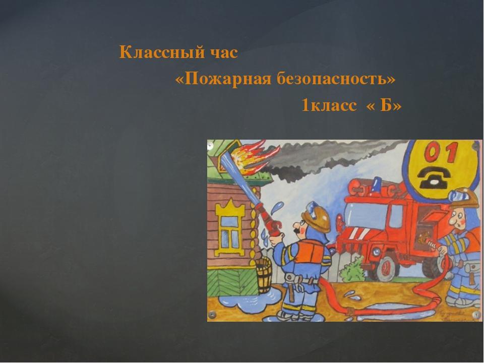 Классный час «Пожарная безопасность» 1класс « Б» Год 2014