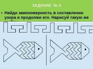 ЗАДАНИЕ № 3 Найди закономерность в составлении узора и продолжи его. Нарисуй
